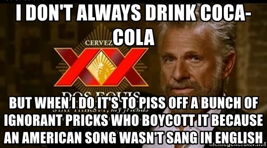 Dos Equis Man - I don't always drink Coca-Cola But when I do it's to piss off a bunch of ignorant pricks who boycott it because an American song wasn't sang in English