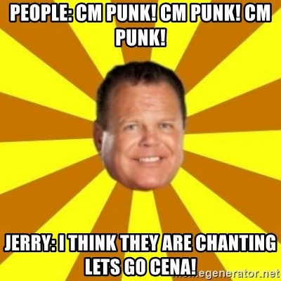 Jerry Lawler - People: cm punk! cm punk! cm punk! Jerry: I think they are chanting lets go cena!