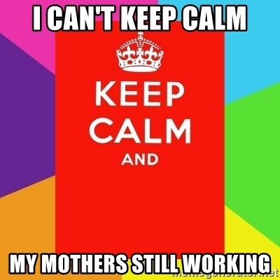 Keep calm and - I CAn't Keep CALM My Mothers still Working