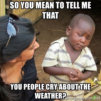 Skeptical 3rd World Kid - so you mean to tell me that you people cry about the weather?