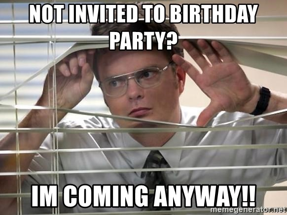 Not Invited To Birthday Party Im Coming Anyway Dwight The