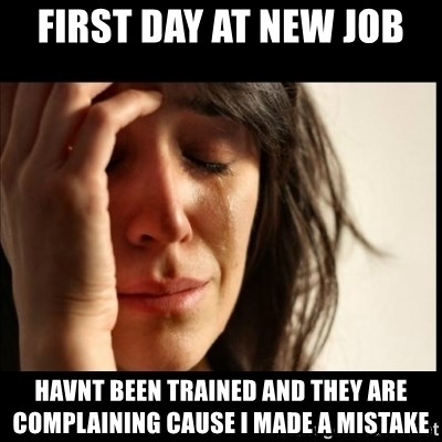 First World Problems - first day at new job havnt been trained and they are complaining cause i made a mistake