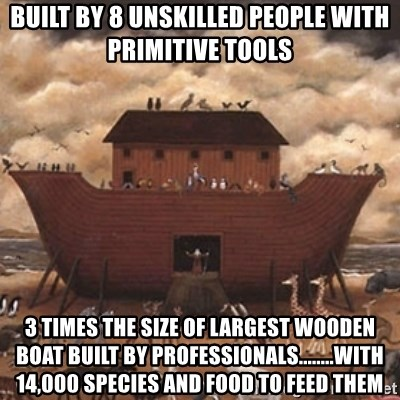 Noah's Ark - Built by 8 Unskilled people with primitive tools 3 times the size of largest wooden boat built by PROFESSIONALS........with 14,000 species and food to feed them