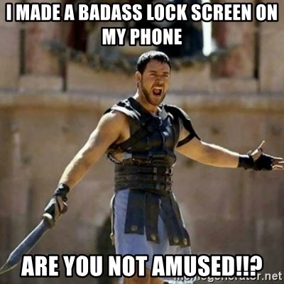 GLADIATOR - I made a badass lock screen on my phone are you not amused!!?