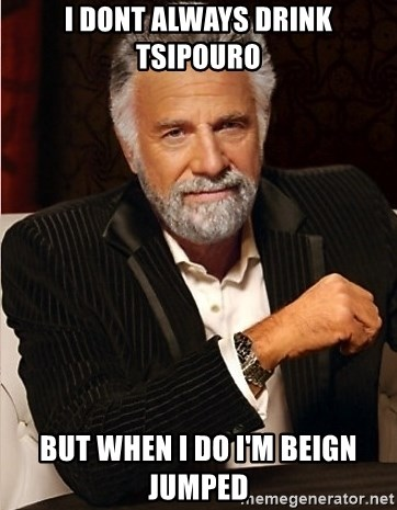 the I dont always guy - i dont always drink tsipouro but when i do i'm beign jumped