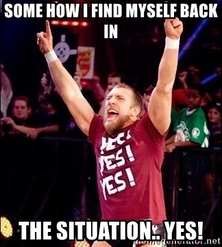 Daniel Bryan YES! - some how i find myself back in the situation.. yes!