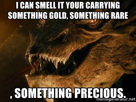 Smaug says - I can smell it your carrying something gold, something rare , something Precious.