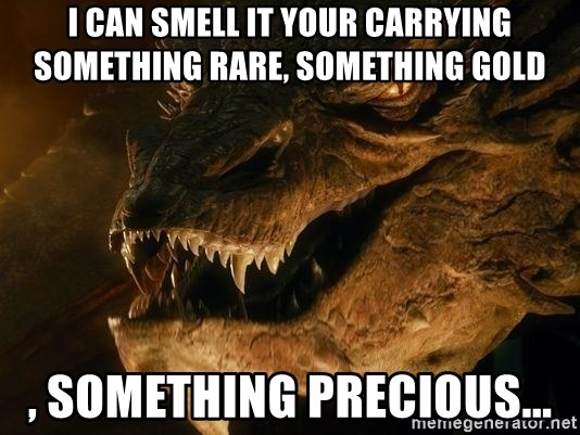 Smaug says - I can smell it your carrying something rare, something gold , something Precious...