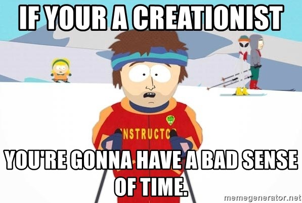 You're gonna have a bad time - If your a creationist  You're gonna have a bad sense of time.
