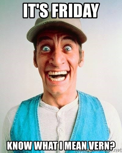 ernest p worrell - IT'S FRIDAY know what i mean vern?