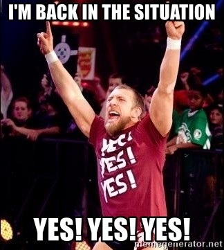 Daniel Bryan YES! - I'm back in the situation YES! YES! YES!