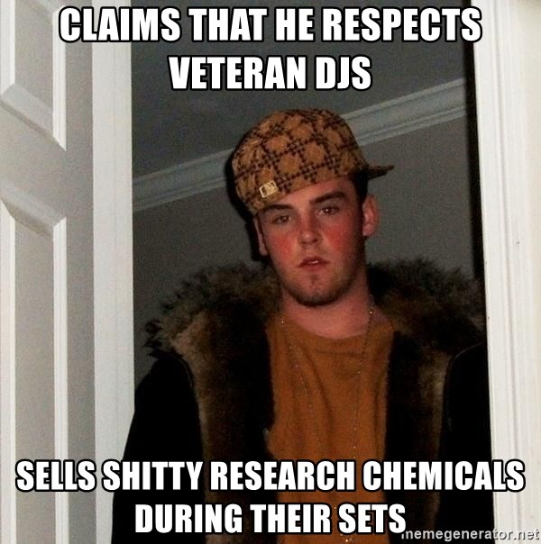 Scumbag Steve - claims that he respects veteran DJs  Sells shitty research chemicals during their sets