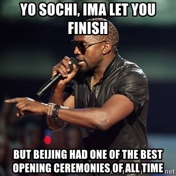 Kanye - YO SOCHI, IMA LET YOU FINISH  BUT BEIJING HAD ONE OF THE BEST OPENING CEREMONIES OF ALL TIME