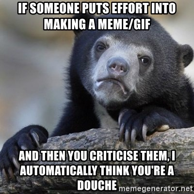 Confession Bear - If someone puts effort into making a meme/gif And then you criticise them, I automatically think you're a douche
