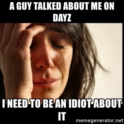 First World Problems - a guy talked about me on dayz i need to be an idiot about it