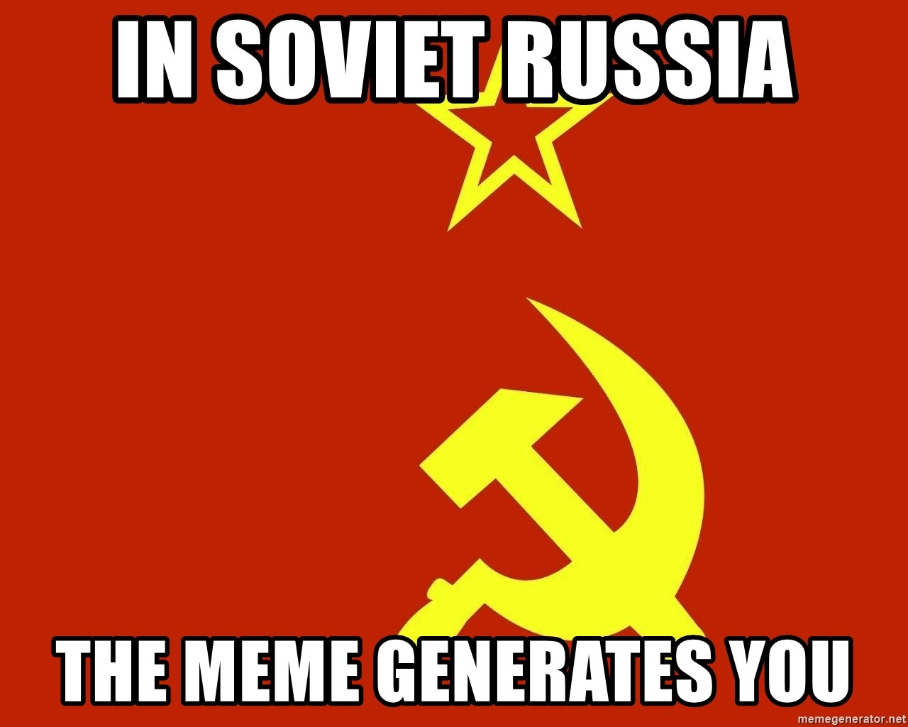 In Soviet Russia - In Soviet Russia The Meme Generates You