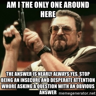 am i the only one around here - am i the only one around here the answer is nearly always yes, stop being an insecure and desperate attention whore asking a question with an obvious answer