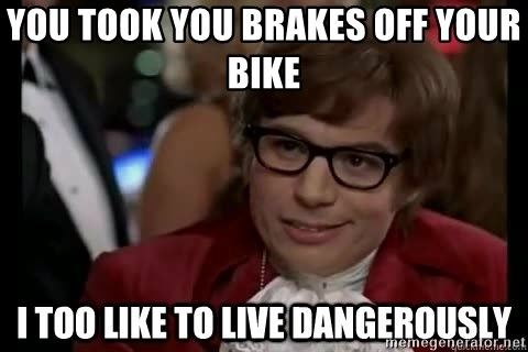 I too like to live dangerously - You took you brakes off your bike