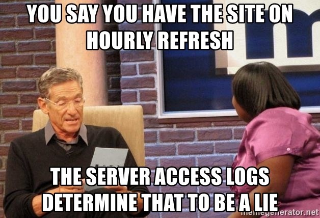 Maury Lie Detector - You Say you have the site on hourly refresh the server access logs determine that to be a lie
