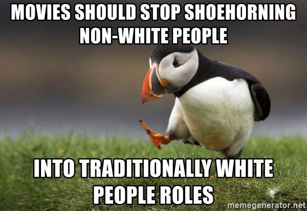 Unpopular Opinion Puffin - movies should stop shoehorning non-white people into traditionally white people roles