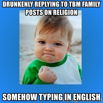 yes baby 2 - drunkenly replying to TBM family posts on religion somehow typing in english