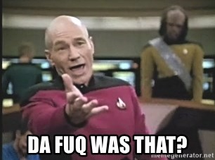 Captain Picard -  DA FUQ WAS THAT?