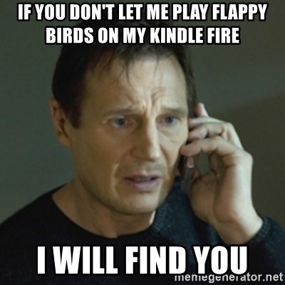 Liam Neeson (Taken) (2) - IF YOU DON'T LET ME PLAY FLAPPY BIRDS ON MY KINDLE FIRE I will find you