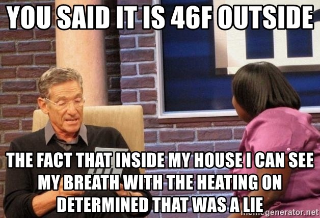 Maury Lie Detector - You said it is 46F outside the fact that inside my house i can see my breath with the heating on determined that was a lie