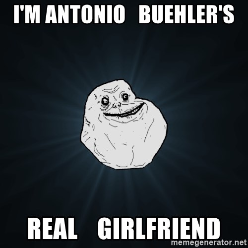 Forever Alone - I'm Antonio   Buehler's REAL    Girlfriend