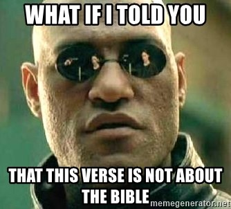 What if I told you / Matrix Morpheus - WHAT IF I TOLD YOU THAT THIS VERSE IS NOT ABOUT THE BIBLE