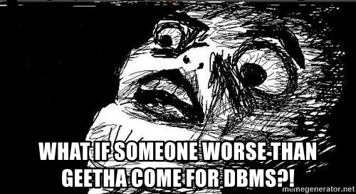 Gasp -  what if someone worse than geetha come for dbms?!