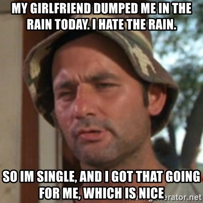 Carl Spackler - My girlfriend dumped me in the rain today. I hate the rain. so im single, and I got that going for me, which is nice