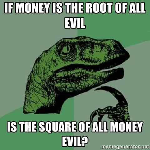 Philosoraptor - if money is the root of all evil is the square of all money evil?