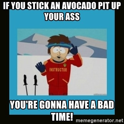 South Park Ski Instructor - If you stick an Avocado pit up your ass You're gonna have a bad time!