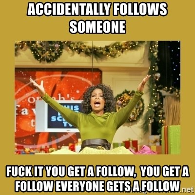 Oprah You get a - accidentally follows someone fuck it you get a follow,  you get a follow everyone gets a follow
