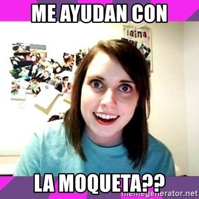 crazy girlfriend meme heh - me ayudan con la moqueta??