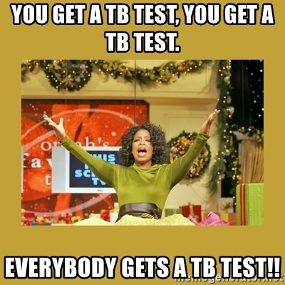 Oprah You get a - You get a TB test, you get a TB test. Everybody gets a TB test!!