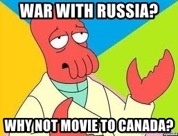Need a New Drug Dealer? Why Not Zoidberg - war with Russia?  Why not movie to Canada?