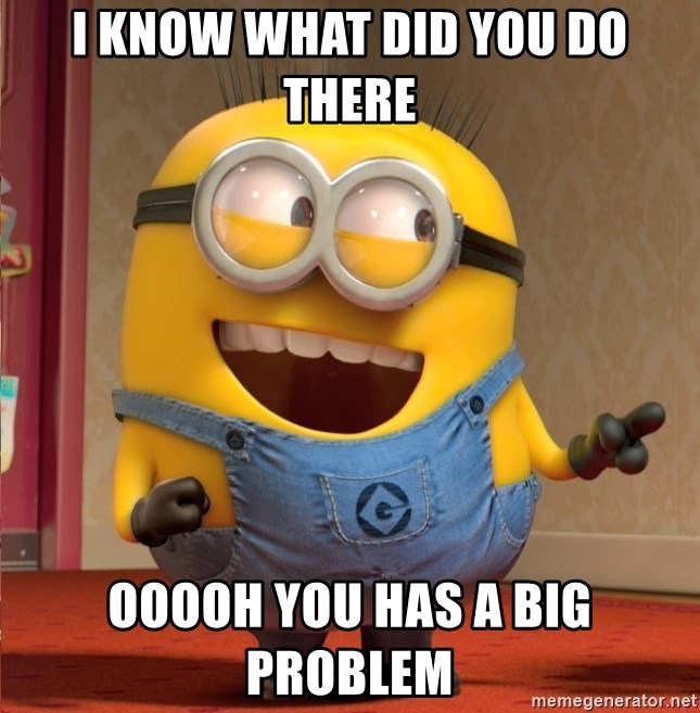 dave le minion - i know what did you do there ooooh you has a big problem