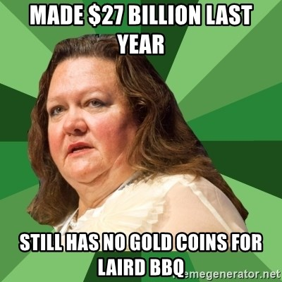 Dumb Whore Gina Rinehart - Made $27 billion last year Still has no gold coins for laird BBQ