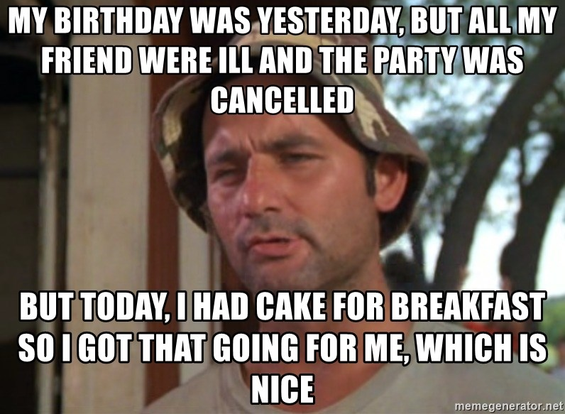 So I got that going on for me, which is nice - My birthday was yesterday, but all my friend were ill and the party was cancelled but today, i had cake for breakfast so i got that going for me, which is nice