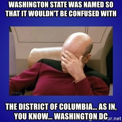 Picard facepalm  - Washington state was named so that iT WOULDN'T BE CONFUSED WITH  THE DISTRICT OF COLUMBIA... as in, you know... Washington DC