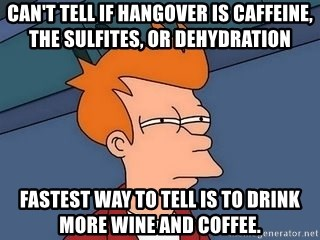 Can't tell if hangover is caffeine, the sulfites, or