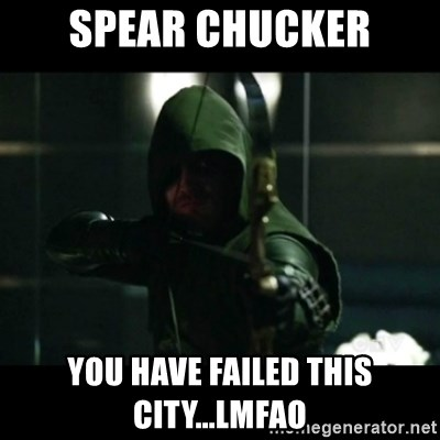 YOU HAVE FAILED THIS CITY - spear chucker you have failed this city...lmfao