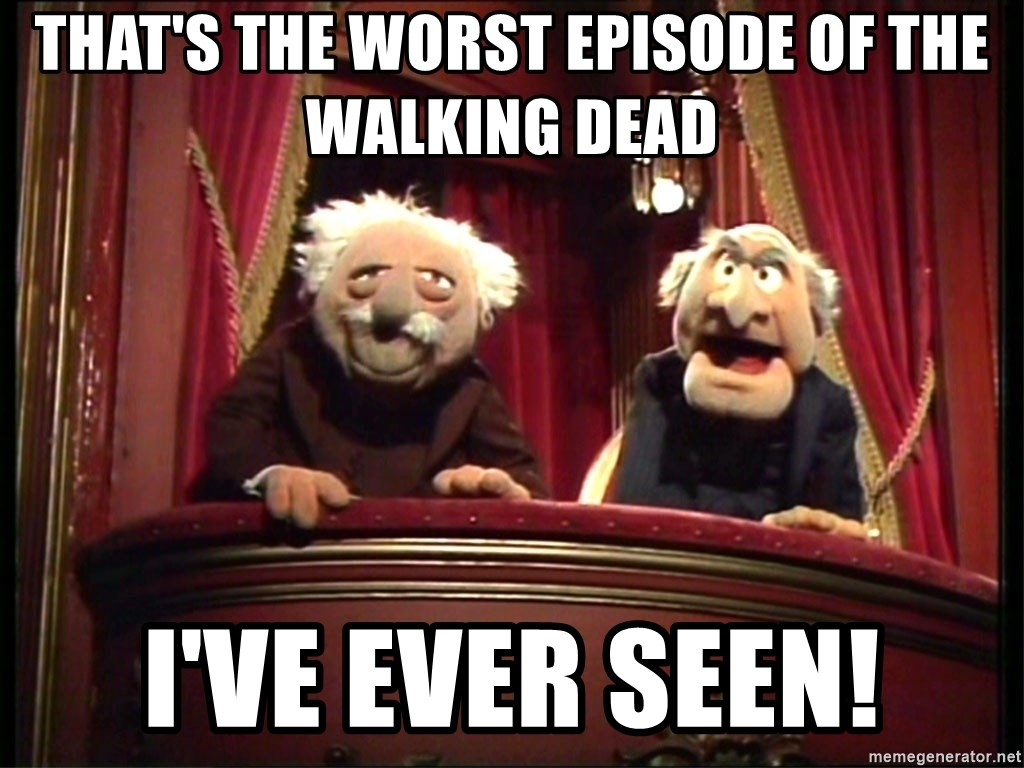 Muppets Old Men - That's the worst episode of the walking dead I've ever seen!