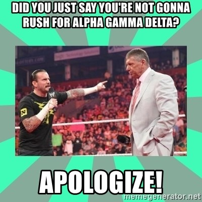 CM Punk Apologize! - did you just say you're not gonna rush for alpha gamma delta? apologize!