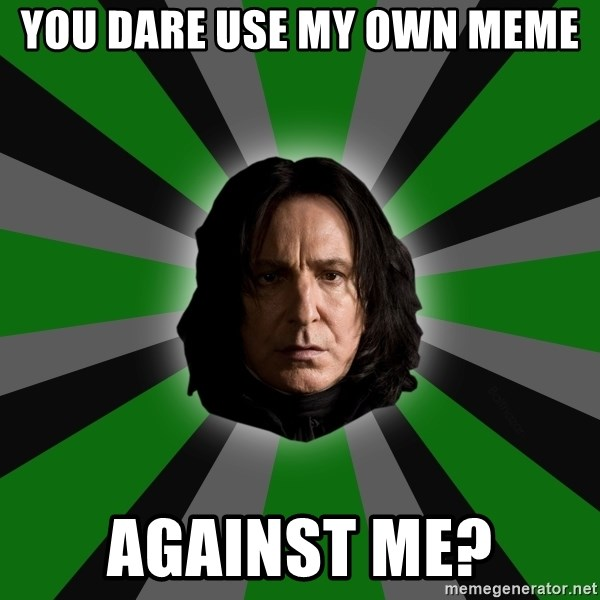 Serious Snape - You dare use my own meme Against me?