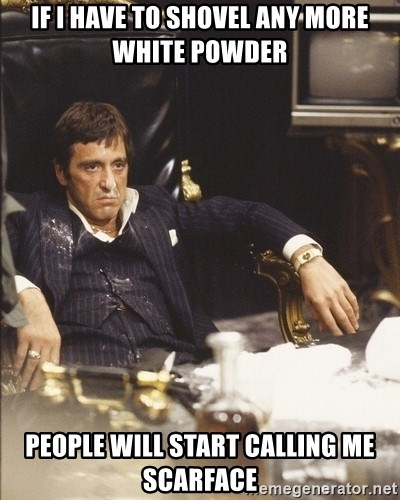Scarface Snow - If I have to shovel any more white powder people will start calling me scarface