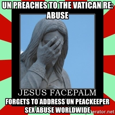 Jesus Facepalm - UN preaches to the vatican re: abuse forgets to address un peackeeper sex abuse worldwide