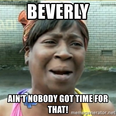 Ain't Nobody got time fo that - Beverly Ain't nobody got time for that!